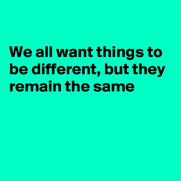 We all want things to be different, but they remain the same