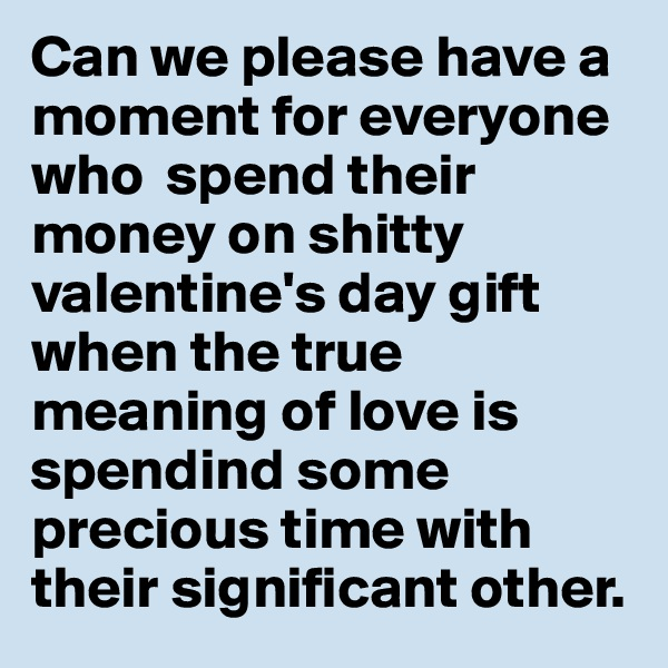 Can we please have a moment for everyone who  spend their money on shitty valentine's day gift when the true meaning of love is spendind some precious time with their significant other.