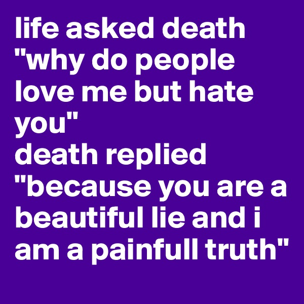 """life asked death """"why do people love me but hate you"""" death replied """"because you are a beautiful lie and i am a painfull truth"""""""