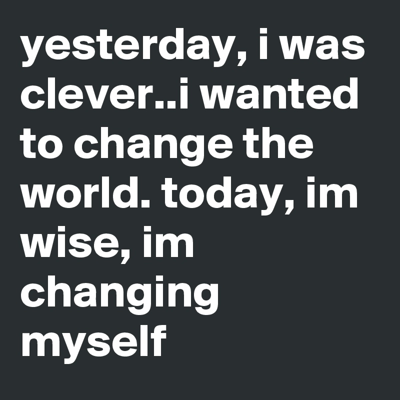 yesterday, i was clever..i wanted to change the world. today, im wise, im changing myself