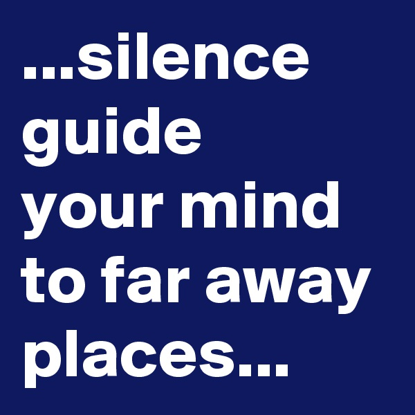 ...silence guide  your mind to far away places...