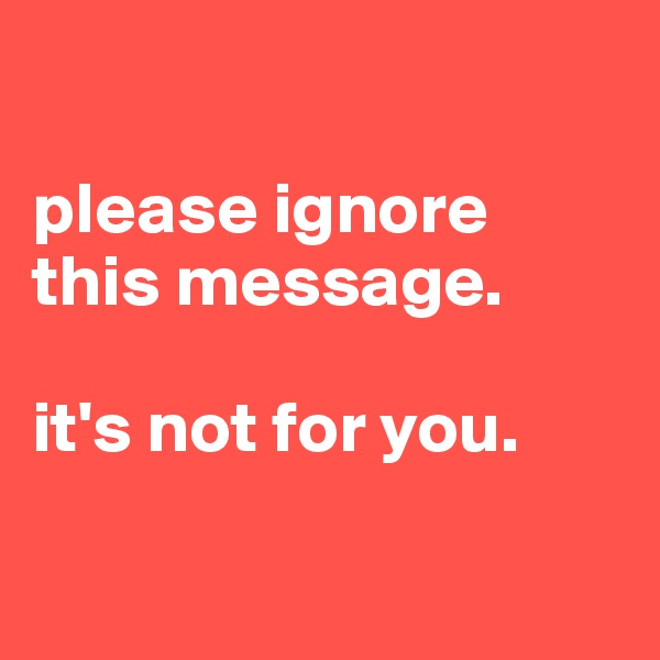 please ignore this message.  it's not for you.