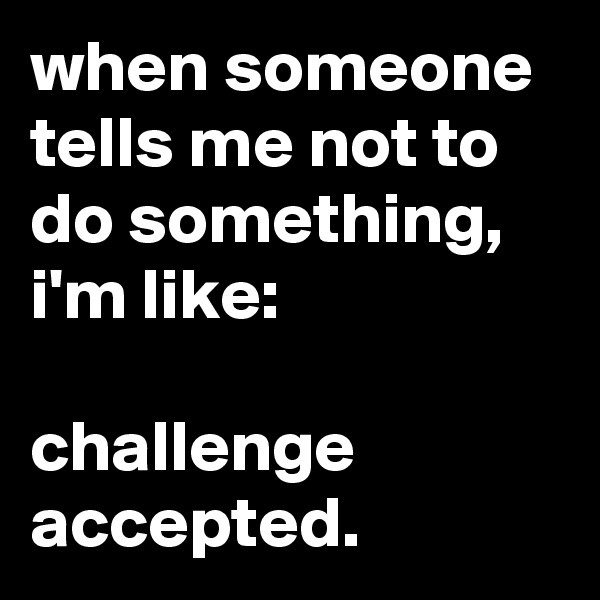 when someone tells me not to do something, i'm like:  challenge accepted.