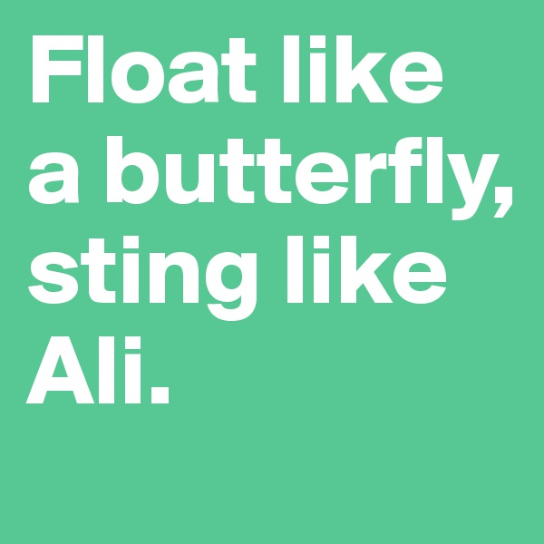 Float like a butterfly, sting like Ali.