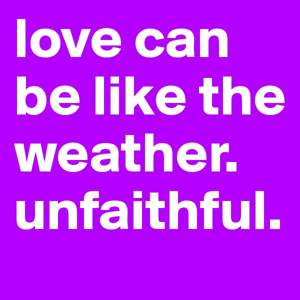 love can be like the weather.  unfaithful.