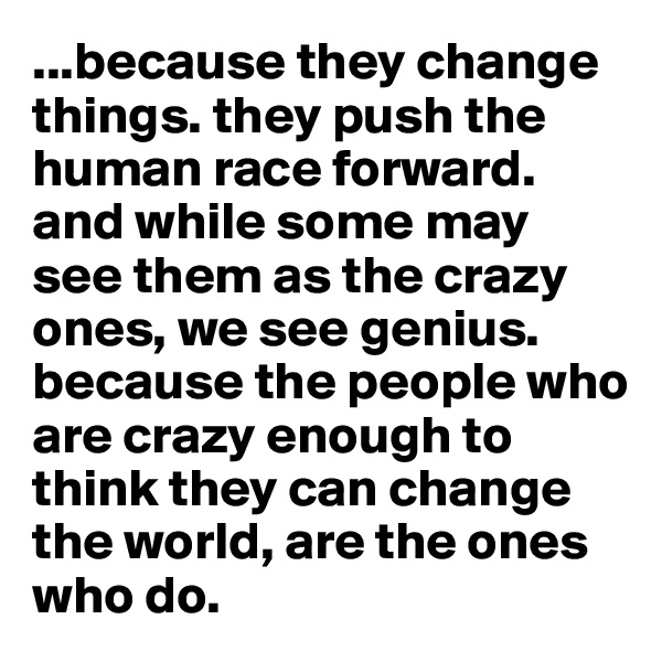 ...because they change things. they push the human race forward. and while some may see them as the crazy ones, we see genius. because the people who are crazy enough to think they can change the world, are the ones who do.