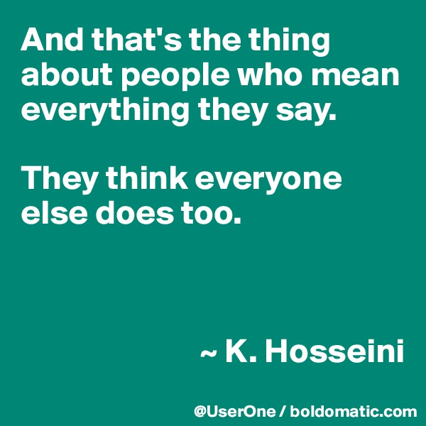 And that's the thing about people who mean everything they say.  They think everyone else does too.                              ~ K. Hosseini