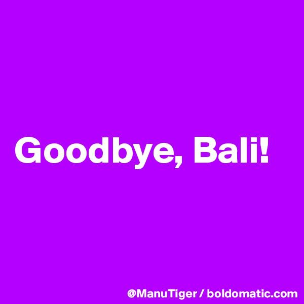 Goodbye, Bali!