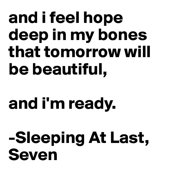 and i feel hope deep in my bones that tomorrow will be beautiful,   and i'm ready.   -Sleeping At Last, Seven