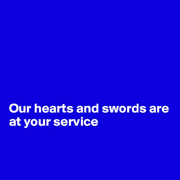 Our hearts and swords are at your service