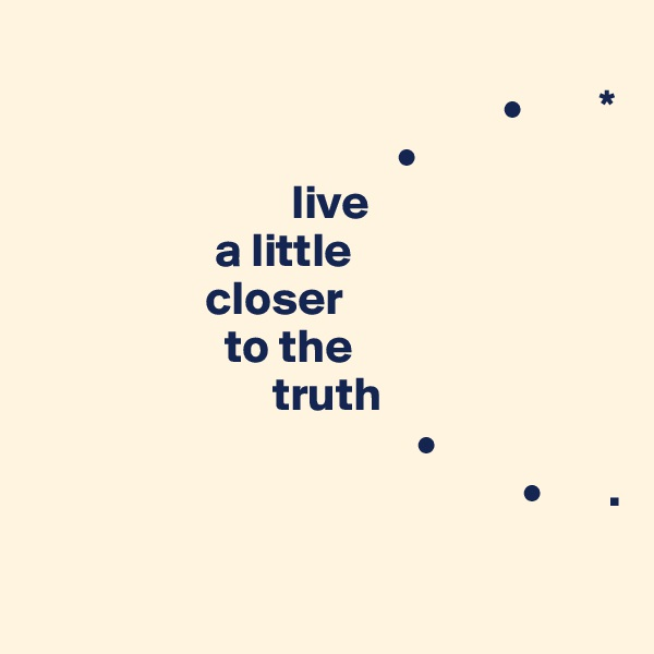 •        *                                       •                            live                     a little                    closer                     to the                          truth                                          •                                                     •       .