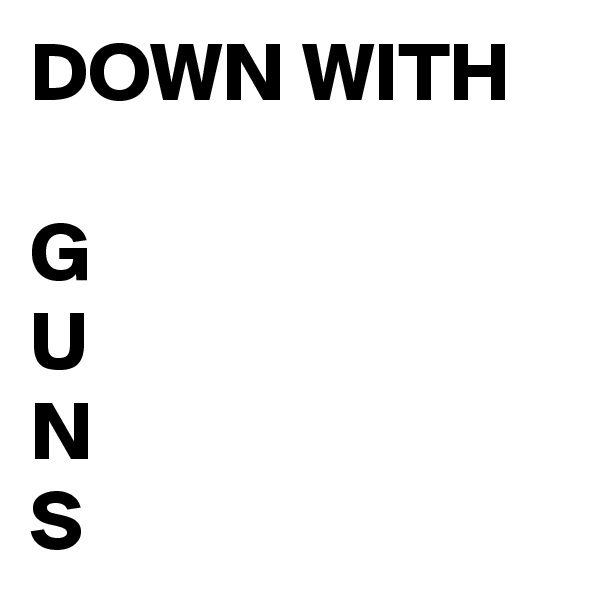 DOWN WITH  G U N S