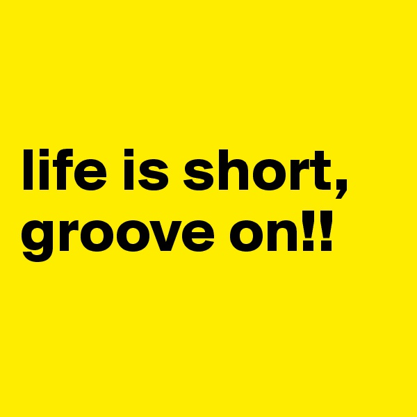 life is short, groove on!!