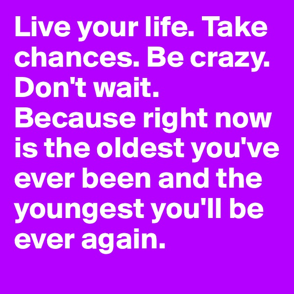 Live your life. Take chances. Be crazy. Don't wait. Because right now is the oldest you've ever been and the youngest you'll be ever again.