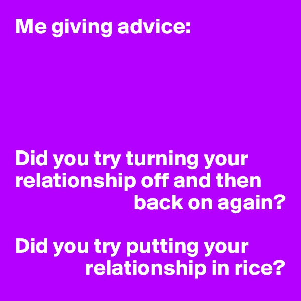 Me giving advice:      Did you try turning your relationship off and then                             back on again?  Did you try putting your                  relationship in rice?