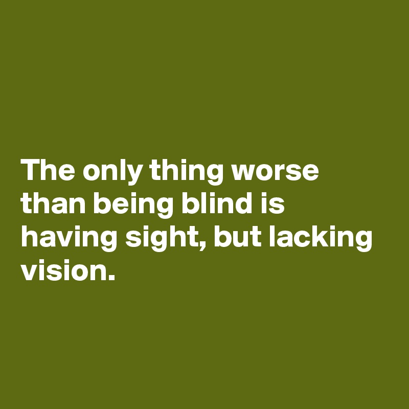 The only thing worse than being blind is having sight, but lacking vision.