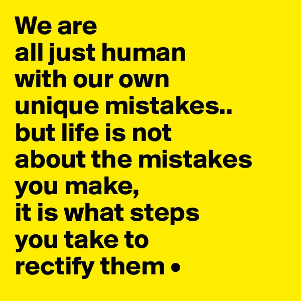 We are all just human with our own  unique mistakes.. but life is not about the mistakes you make, it is what steps you take to rectify them •