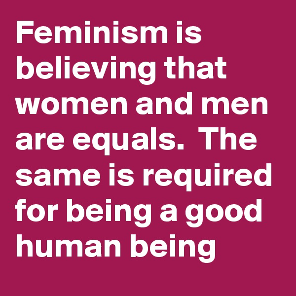 Feminism is believing that women and men are equals.  The same is required for being a good human being