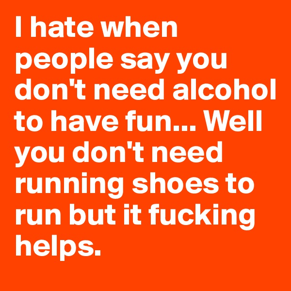 I hate when people say you don't need alcohol to have fun... Well you don't need running shoes to run but it fucking helps.