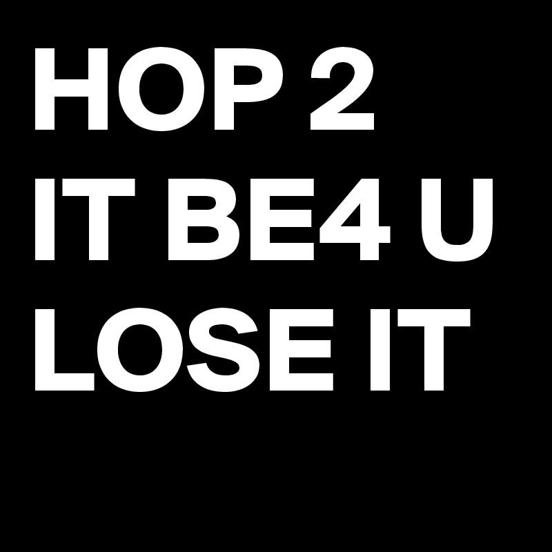 HOP 2 IT BE4 U LOSE IT