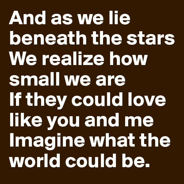 And as we lie beneath the stars We realize how small we are If they could love like you and me Imagine what the world could be.