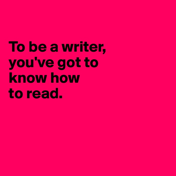 To be a writer, you've got to know how  to read.