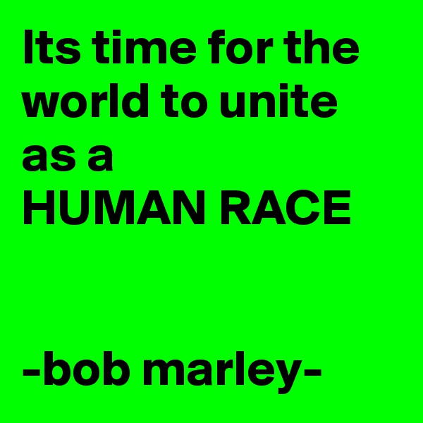 Its time for the world to unite as a HUMAN RACE   -bob marley-