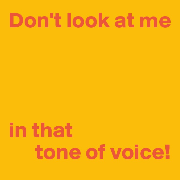 Don't look at me     in that       tone of voice!