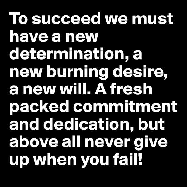 To succeed we must have a new determination, a new burning desire, a new will. A fresh packed commitment and dedication, but above all never give up when you fail!
