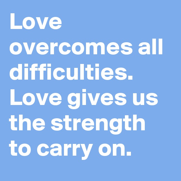 Love overcomes all difficulties. Love gives us the strength to carry on.