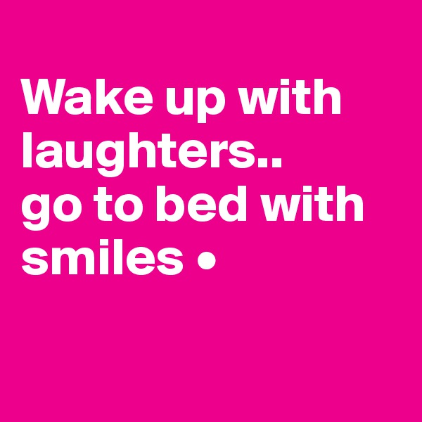Wake up with laughters.. go to bed with smiles •