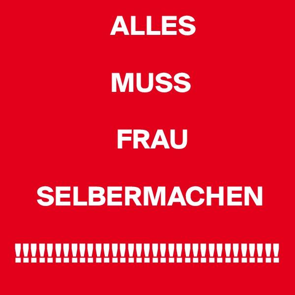 ALLES                                 MUSS                    FRAU      SELBERMACHEN  !!!!!!!!!!!!!!!!!!!!!!!!!!!!!!!!!