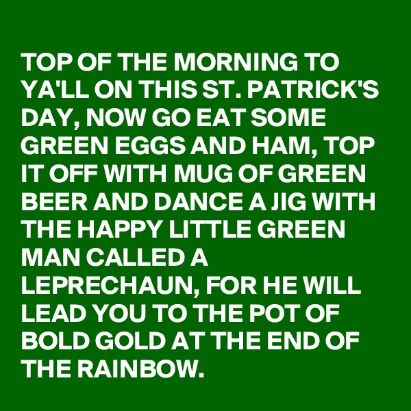 TOP OF THE MORNING TO YA'LL ON THIS ST. PATRICK'S DAY, NOW GO EAT SOME GREEN EGGS AND HAM, TOP IT OFF WITH MUG OF GREEN BEER AND DANCE A JIG WITH THE HAPPY LITTLE GREEN MAN CALLED A LEPRECHAUN, FOR HE WILL LEAD YOU TO THE POT OF BOLD GOLD AT THE END OF THE RAINBOW.