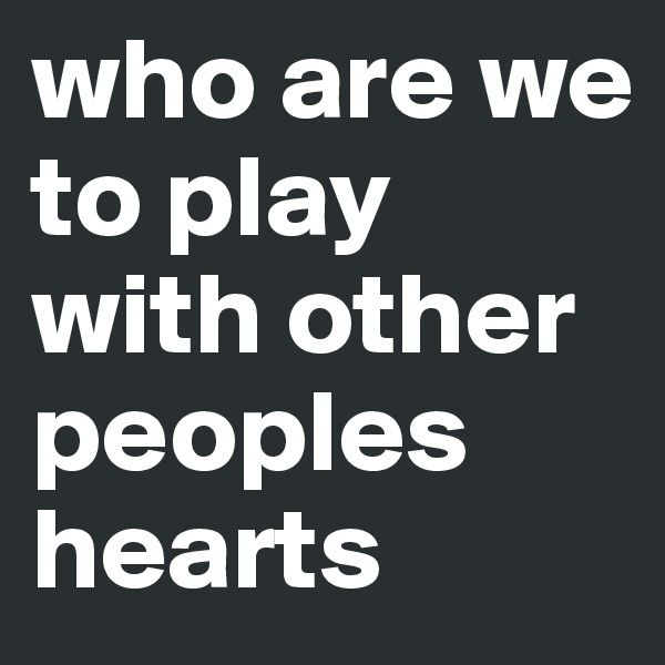 who are we to play with other peoples hearts