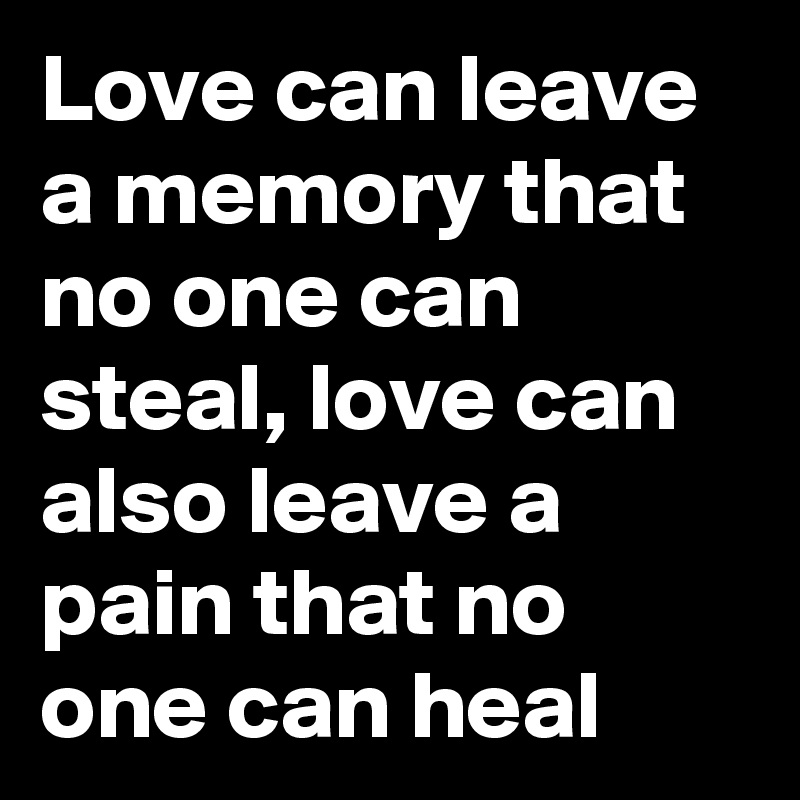 Love can leave a memory that no one can steal, love can also leave a pain that no one can heal