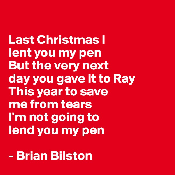 Last Christmas I  lent you my pen  But the very next day you gave it to Ray  This year to save me from tears  I'm not going to  lend you my pen   - Brian Bilston