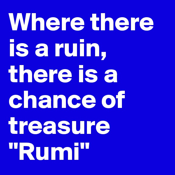 "Where there is a ruin, there is a chance of treasure ""Rumi"""