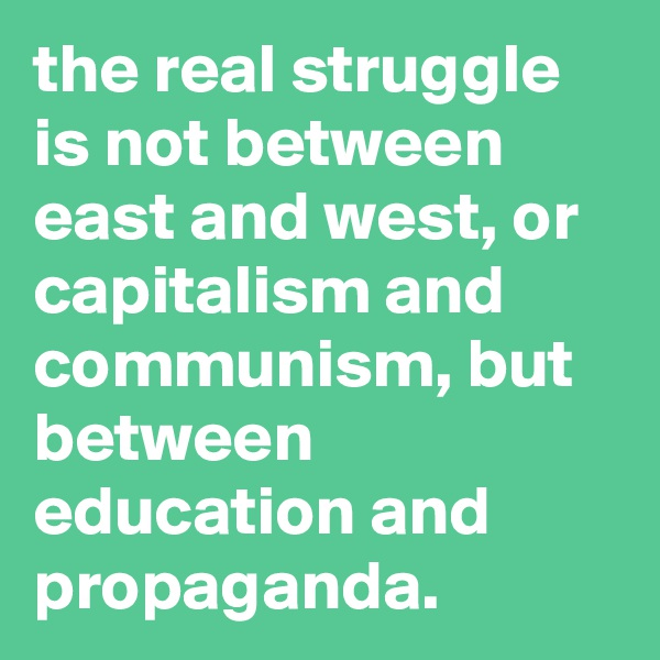 the real struggle is not between east and west, or capitalism and communism, but between education and propaganda.