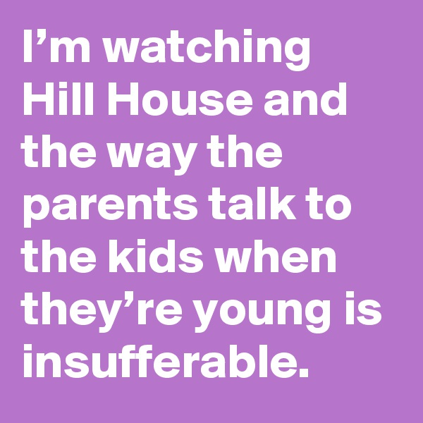 I'm watching Hill House and the way the parents talk to the kids when they're young is insufferable.