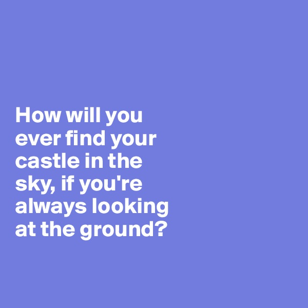 How will you  ever find your  castle in the  sky, if you're  always looking  at the ground?