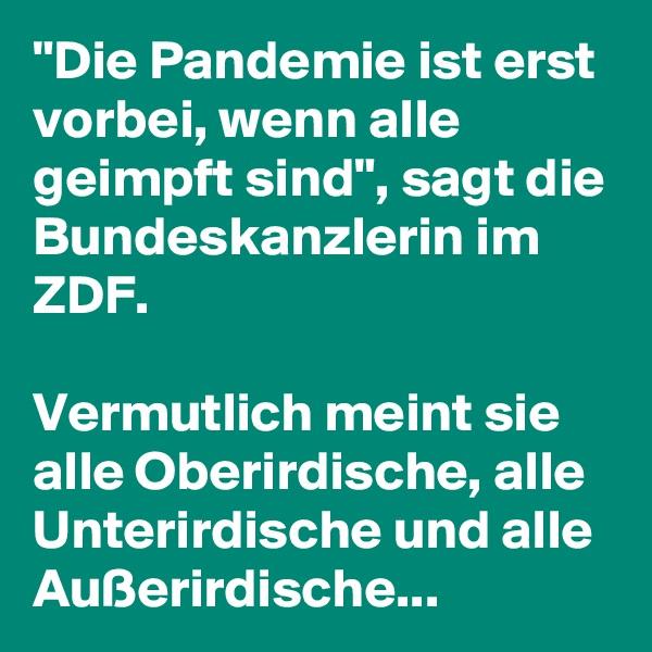 """""""Die Pandemie ist erst vorbei, wenn alle geimpft sind"""", sagt die Bundeskanzlerin im ZDF.   Vermutlich meint sie alle Oberirdische, alle Unterirdische und alle Außerirdische..."""