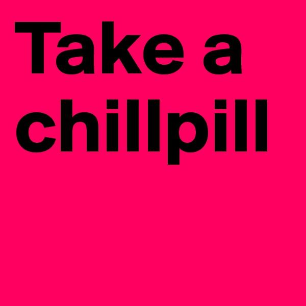 Take a chillpill