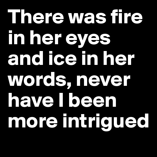 There was fire in her eyes and ice in her words, never have I been more intrigued