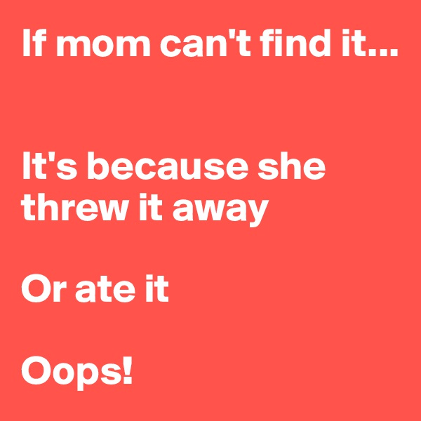 If mom can't find it...    It's because she threw it away  Or ate it  Oops!