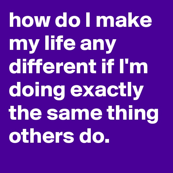 how do I make my life any different if I'm doing exactly the same thing others do.