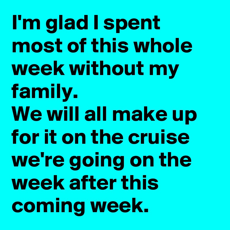I'm glad I spent most of this whole week without my family.  We will all make up for it on the cruise we're going on the week after this coming week.