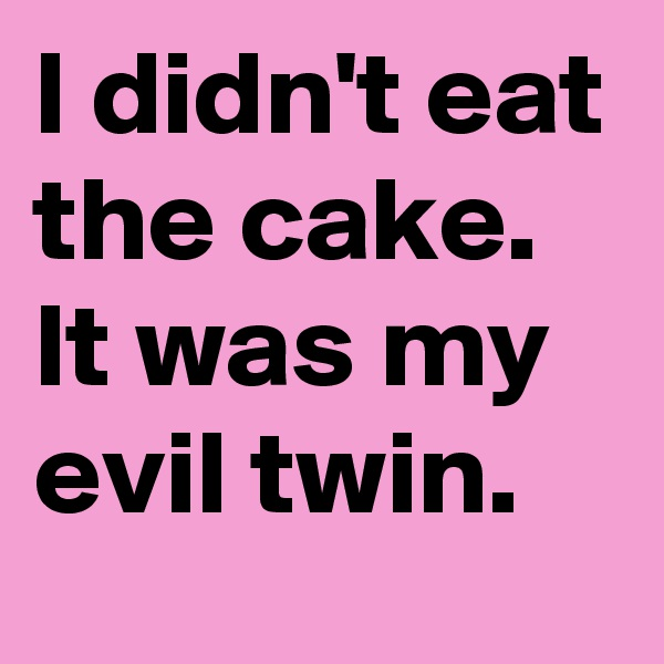 I didn't eat the cake. It was my evil twin.