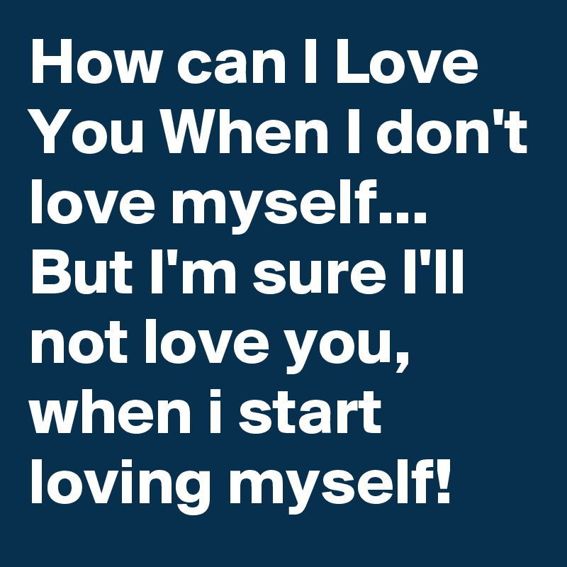 How can I Love You When I don't love myself... But I'm sure I'll not love you, when i start loving myself!
