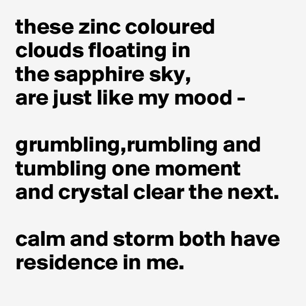 these zinc coloured clouds floating in the sapphire sky, are just like my mood -  grumbling,rumbling and tumbling one moment  and crystal clear the next.  calm and storm both have residence in me.