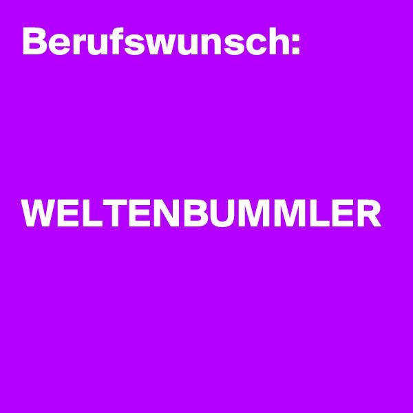 Berufswunsch:    WELTENBUMMLER